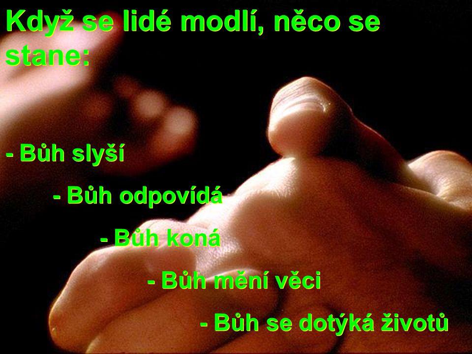 Když se lidé modlí, něco se stane: - Bůh slyší - Bůh odpovídá - Bůh koná - Bůh mění věci - Bůh se dotýká životů Když se lidé modlí, něco se stane: - B