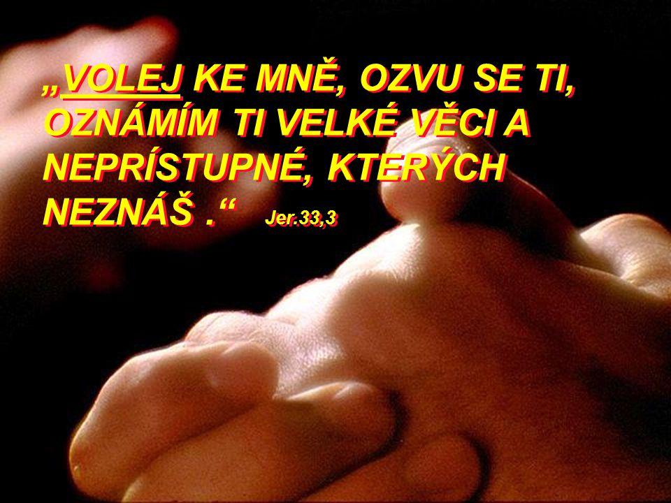 """""""VOLEJ KE MNĚ, OZVU SE TI, OZNÁMÍM TI VELKÉ VĚCI A NEPRÍSTUPNÉ, KTERÝCH NEZNÁŠ."""" Jer.33,3"""