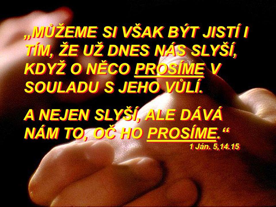 """""""MŮŽEME SI VŠAK BÝT JISTÍ I TÍM, ŽE UŽ DNES NÁS SLYŠÍ, KDYŽ O NĚCO PROSÍME V SOULADU S JEHO VŮLÍ. A NEJEN SLYŠÍ, ALE DÁVÁ NÁM TO, OČ HO PROSÍME."""" 1 Já"""