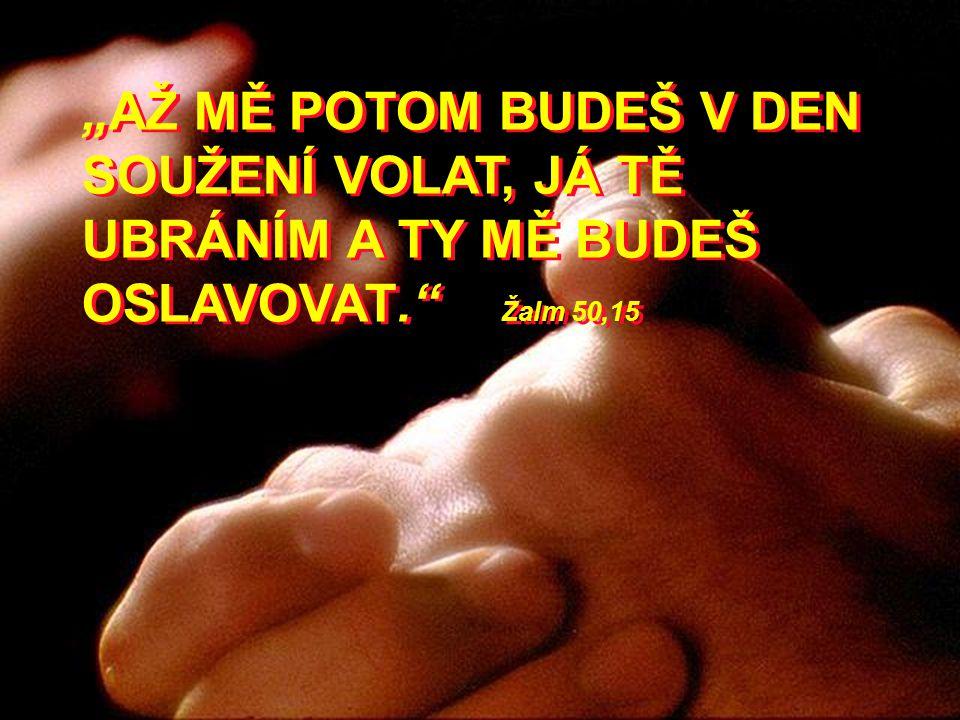 """""""AŽ MĚ POTOM BUDEŠ V DEN SOUŽENÍ VOLAT, JÁ TĚ UBRÁNÍM A TY MĚ BUDEŠ OSLAVOVAT."""" Žalm 50,15"""