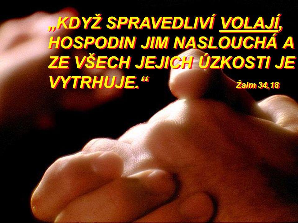 """""""KDYŽ SPRAVEDLIVÍ VOLAJÍ, HOSPODIN JIM NASLOUCHÁ A ZE VŠECH JEJICH ÚZKOSTI JE VYTRHUJE."""" Žalm 34,18"""