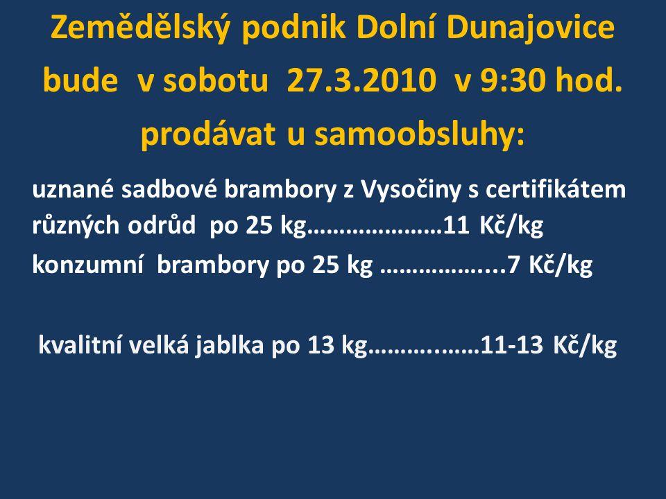Zemědělský podnik Dolní Dunajovice bude v sobotu 27.3.2010 v 9:30 hod. prodávat u samoobsluhy: uznané sadbové brambory z Vysočiny s certifikátem různý