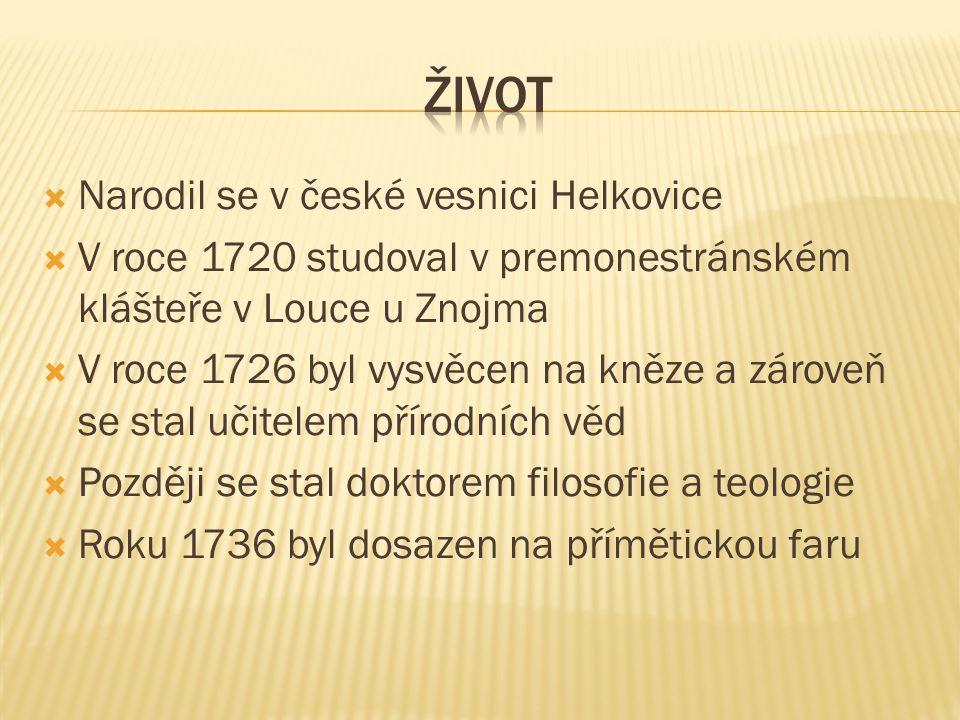  Narodil se v české vesnici Helkovice  V roce 1720 studoval v premonestránském klášteře v Louce u Znojma  V roce 1726 byl vysvěcen na kněze a zárov