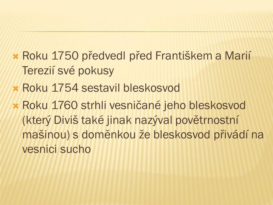  Roku 1750 předvedl před Františkem a Marií Terezií své pokusy  Roku 1754 sestavil bleskosvod  Roku 1760 strhli vesničané jeho bleskosvod (který Di
