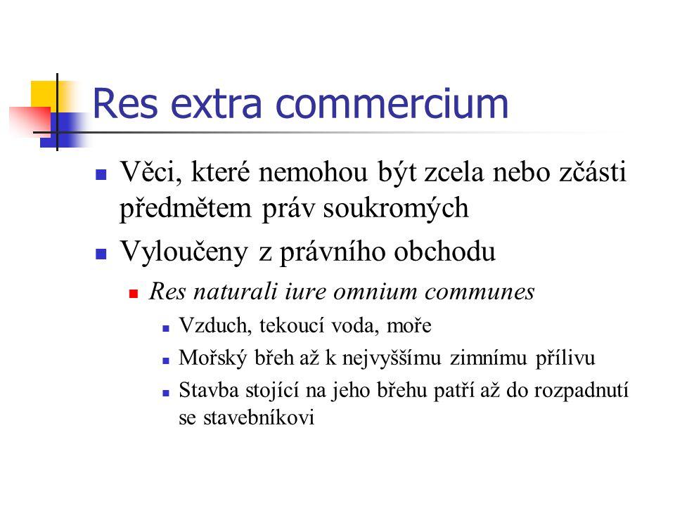 Res extra commercium Věci, které nemohou být zcela nebo zčásti předmětem práv soukromých Vyloučeny z právního obchodu Res naturali iure omnium commune
