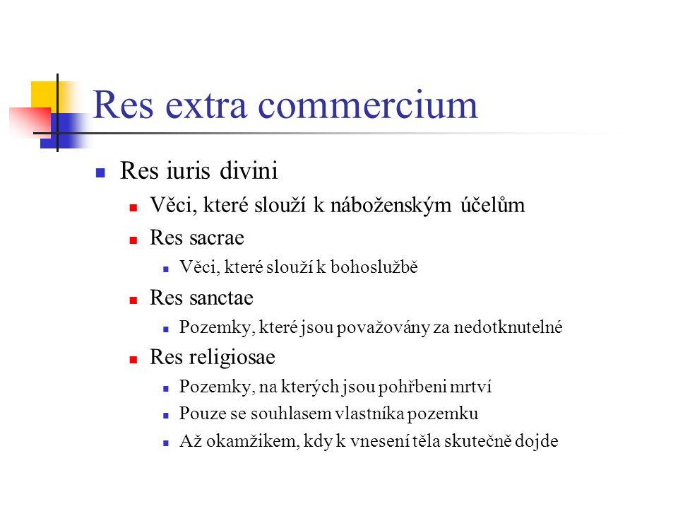 Res extra commercium Res iuris divini Věci, které slouží k náboženským účelům Res sacrae Věci, které slouží k bohoslužbě Res sanctae Pozemky, které jsou považovány za nedotknutelné Res religiosae Pozemky, na kterých jsou pohřbeni mrtví Pouze se souhlasem vlastníka pozemku Až okamžikem, kdy k vnesení těla skutečně dojde