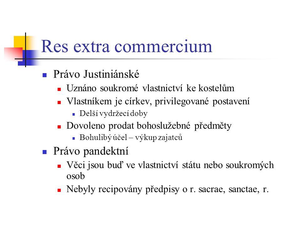 Res extra commercium Právo Justiniánské Uznáno soukromé vlastnictví ke kostelům Vlastníkem je církev, privilegované postavení Delší vydržecí doby Dovoleno prodat bohoslužebné předměty Bohulibý účel – výkup zajatců Právo pandektní Věci jsou buď ve vlastnictví státu nebo soukromých osob Nebyly recipovány předpisy o r.