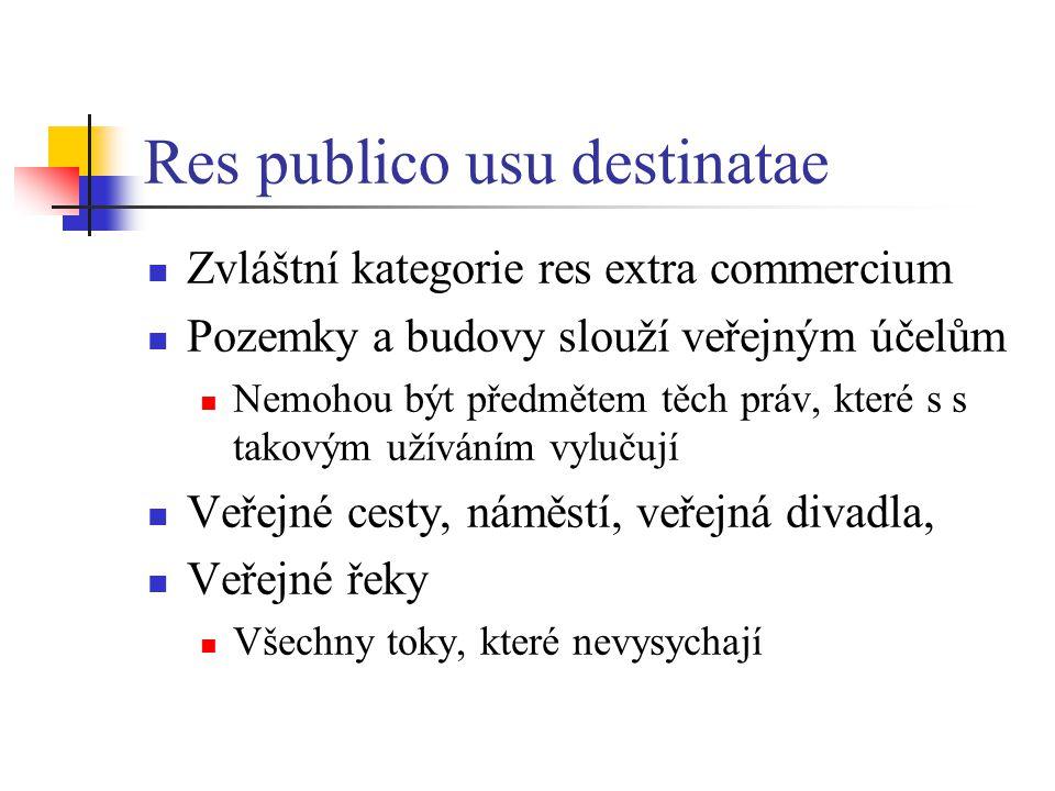 Res publico usu destinatae Zvláštní kategorie res extra commercium Pozemky a budovy slouží veřejným účelům Nemohou být předmětem těch práv, které s s