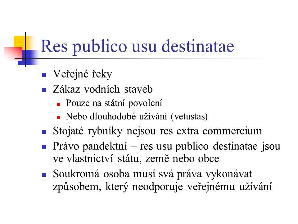 Res publico usu destinatae Veřejné řeky Zákaz vodních staveb Pouze na státní povolení Nebo dlouhodobé užívání (vetustas) Stojaté rybníky nejsou res ex