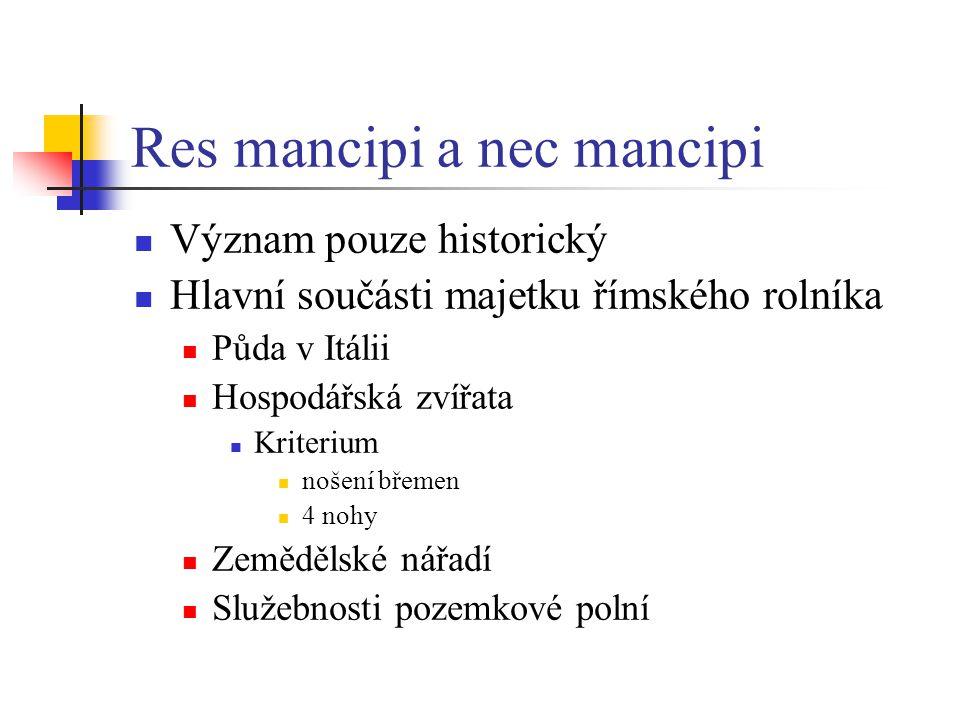 Res mancipi a nec mancipi Význam pouze historický Hlavní součásti majetku římského rolníka Půda v Itálii Hospodářská zvířata Kriterium nošení břemen 4 nohy Zemědělské nářadí Služebnosti pozemkové polní