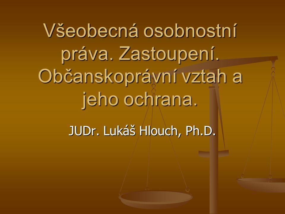 Všeobecná osobnostní práva. Zastoupení. Občanskoprávní vztah a jeho ochrana. JUDr. Lukáš Hlouch, Ph.D.