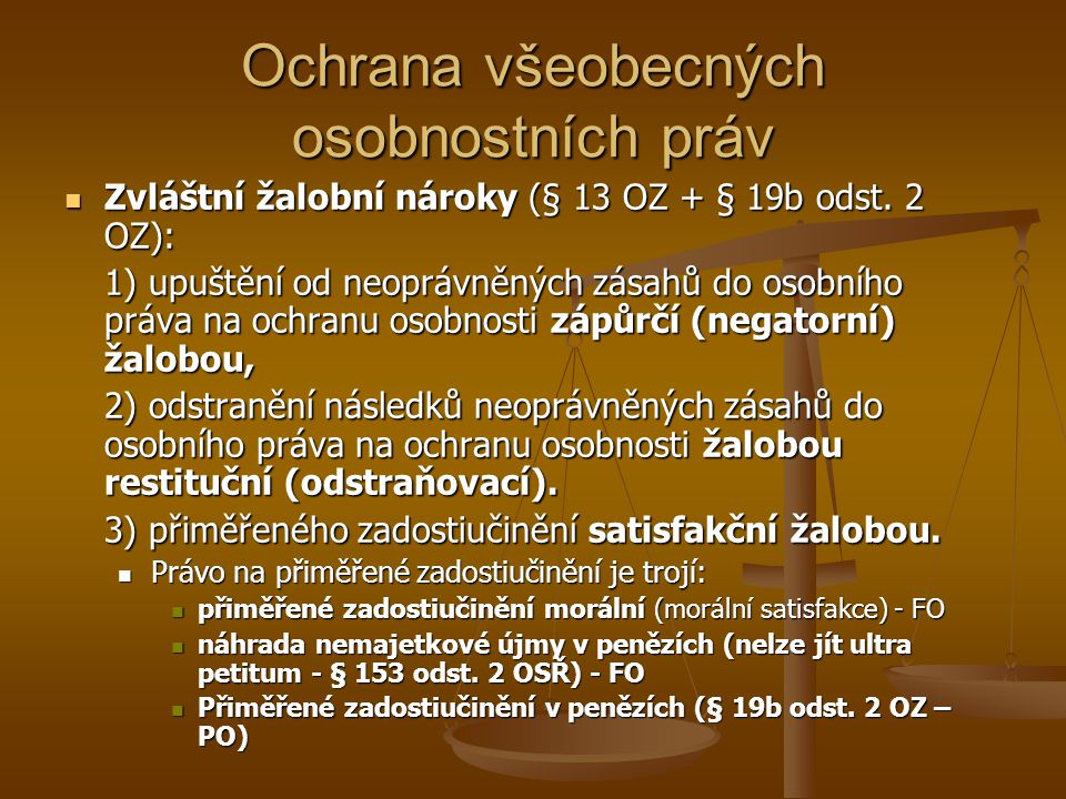 Všeobecná osobnostní práva NOZ FO FO Každý člověk má nezadatelná, nezcizitelná práva vyplývající z jeho osobnosti (§ 19) Každý člověk má nezadatelná, nezcizitelná práva vyplývající z jeho osobnosti (§ 19) Ochrana osobnosti (§ 82 a násl.) Ochrana osobnosti (§ 82 a násl.) život, důstojnost, zdraví, vážnost, čest, soukromí, projevy osobní povahy život, důstojnost, zdraví, vážnost, čest, soukromí, projevy osobní povahy Duševní a tělesná integrita Duševní a tělesná integrita Nakládání s částmi lidského těla Nakládání s částmi lidského těla Ochrana lidského těla po smrti Ochrana lidského těla po smrti