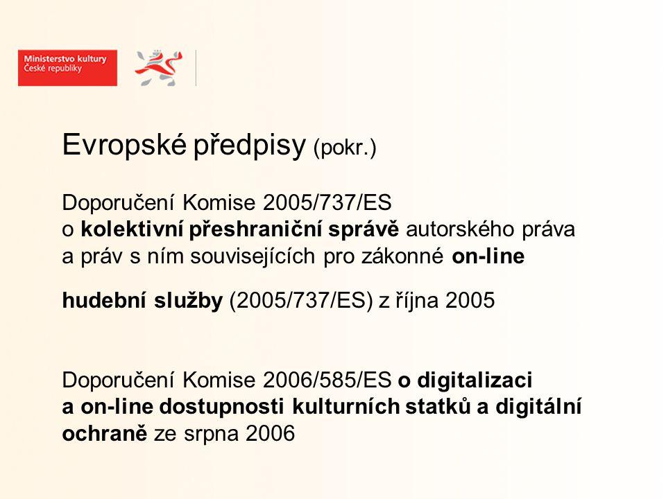 Evropské předpisy (pokr.) Doporučení Komise 2005/737/ES o kolektivní přeshraniční správě autorského práva a práv s ním souvisejících pro zákonné on-line hudební služby (2005/737/ES) z října 2005 Doporučení Komise 2006/585/ES o digitalizaci a on-line dostupnosti kulturních statků a digitální ochraně ze srpna 2006