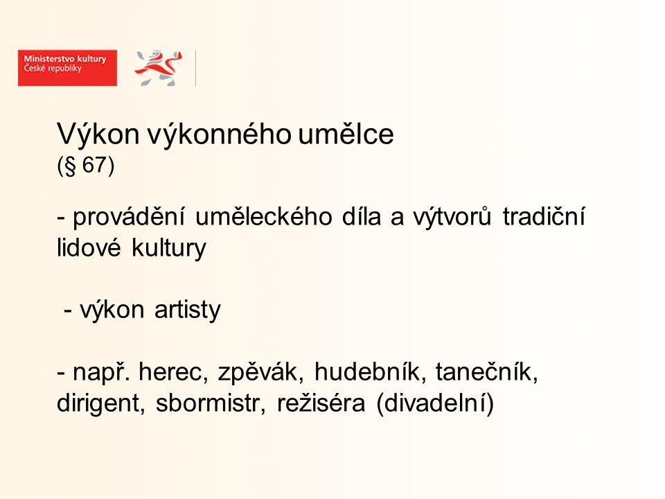 Výkon výkonného umělce (§ 67) - provádění uměleckého díla a výtvorů tradiční lidové kultury - výkon artisty - např.