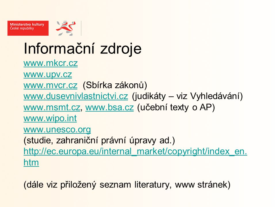 Informační zdroje www.mkcr.cz www.upv.cz www.mvcr.cz (Sbírka zákonů) www.dusevnivlastnictvi.cz (judikáty – viz Vyhledávání) www.msmt.cz, www.bsa.cz (učební texty o AP) www.wipo.int www.unesco.org (studie, zahraniční právní úpravy ad.) http://ec.europa.eu/internal_market/copyright/index_en.