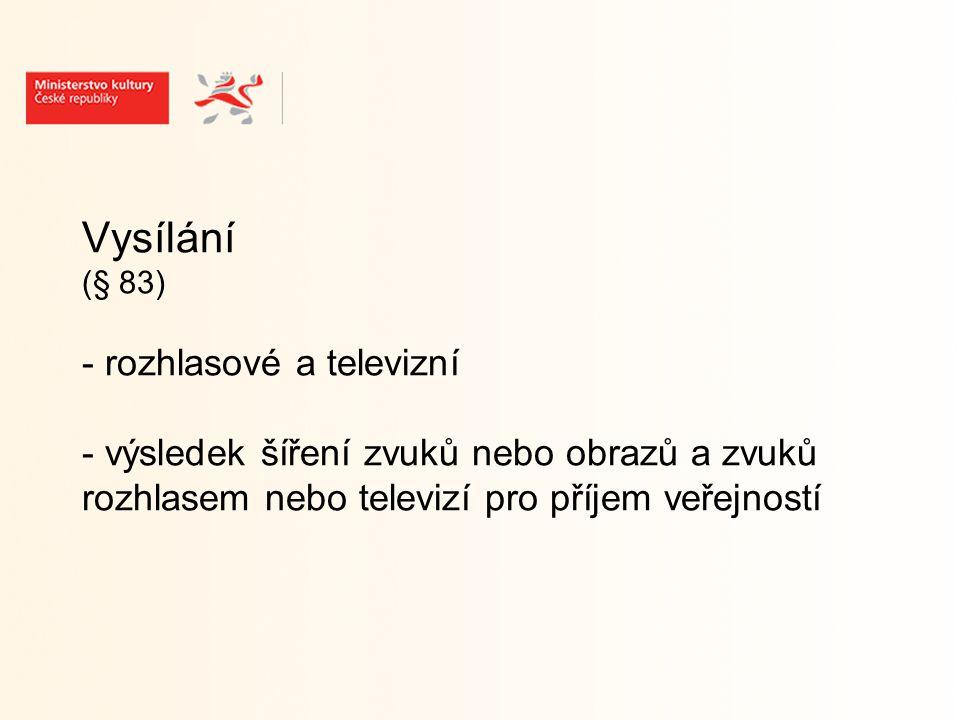 Vysílání (§ 83) - rozhlasové a televizní - výsledek šíření zvuků nebo obrazů a zvuků rozhlasem nebo televizí pro příjem veřejností