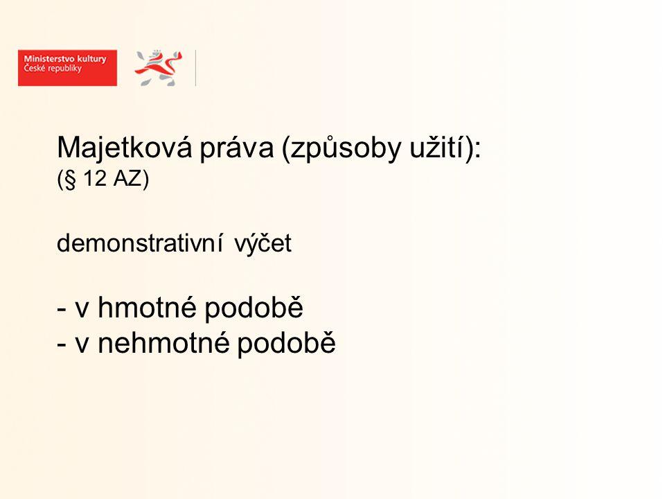 Majetková práva (způsoby užití): (§ 12 AZ) demonstrativní výčet - v hmotné podobě - v nehmotné podobě