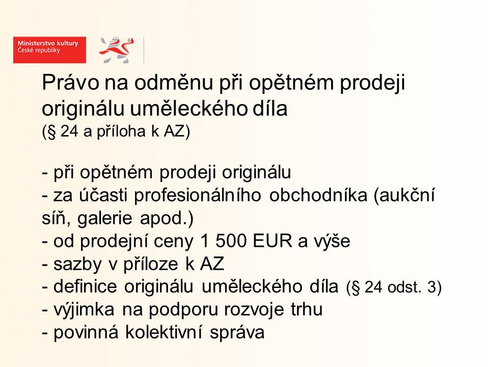 Právo na odměnu při opětném prodeji originálu uměleckého díla (§ 24 a příloha k AZ) - při opětném prodeji originálu - za účasti profesionálního obchodníka (aukční síň, galerie apod.) - od prodejní ceny 1 500 EUR a výše - sazby v příloze k AZ - definice originálu uměleckého díla (§ 24 odst.