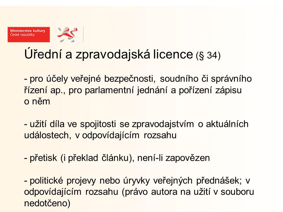 Úřední a zpravodajská licence (§ 34) - pro účely veřejné bezpečnosti, soudního či správního řízení ap., pro parlamentní jednání a pořízení zápisu o něm - užití díla ve spojitosti se zpravodajstvím o aktuálních událostech, v odpovídajícím rozsahu - přetisk (i překlad článku), není-li zapovězen - politické projevy nebo úryvky veřejných přednášek; v odpovídajícím rozsahu (právo autora na užití v souboru nedotčeno)