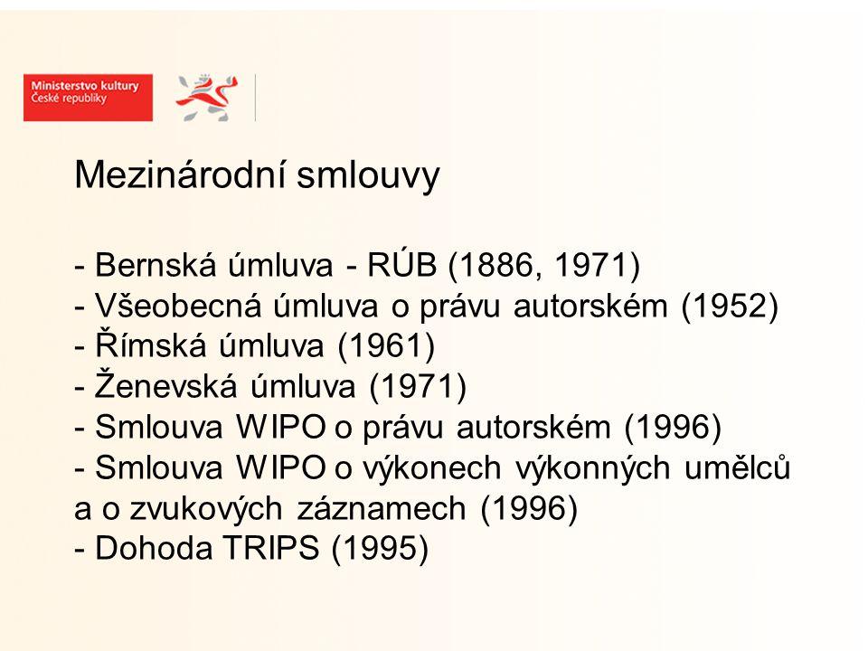 Mezinárodní smlouvy - Bernská úmluva - RÚB (1886, 1971) - Všeobecná úmluva o právu autorském (1952) - Římská úmluva (1961) - Ženevská úmluva (1971) - Smlouva WIPO o právu autorském (1996) - Smlouva WIPO o výkonech výkonných umělců a o zvukových záznamech (1996) - Dohoda TRIPS (1995)