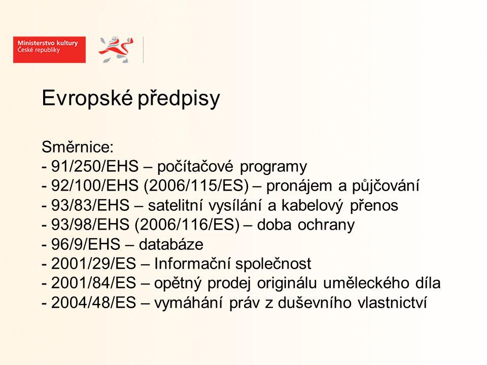 Evropské předpisy Směrnice: - 91/250/EHS – počítačové programy - 92/100/EHS (2006/115/ES) – pronájem a půjčování - 93/83/EHS – satelitní vysílání a kabelový přenos - 93/98/EHS (2006/116/ES) – doba ochrany - 96/9/EHS – databáze - 2001/29/ES – Informační společnost - 2001/84/ES – opětný prodej originálu uměleckého díla - 2004/48/ES – vymáhání práv z duševního vlastnictví
