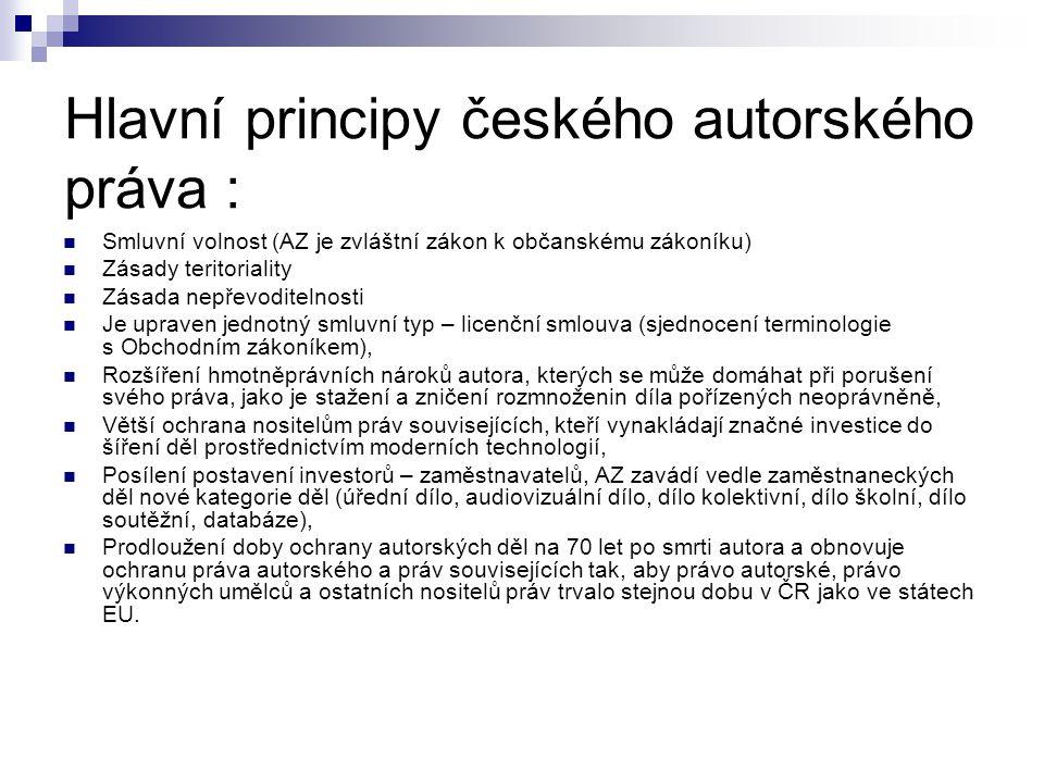Hlavní principy českého autorského práva : Smluvní volnost (AZ je zvláštní zákon k občanskému zákoníku) Zásady teritoriality Zásada nepřevoditelnosti Je upraven jednotný smluvní typ – licenční smlouva (sjednocení terminologie s Obchodním zákoníkem), Rozšíření hmotněprávních nároků autora, kterých se může domáhat při porušení svého práva, jako je stažení a zničení rozmnoženin díla pořízených neoprávněně, Větší ochrana nositelům práv souvisejících, kteří vynakládají značné investice do šíření děl prostřednictvím moderních technologií, Posílení postavení investorů – zaměstnavatelů, AZ zavádí vedle zaměstnaneckých děl nové kategorie děl (úřední dílo, audiovizuální dílo, dílo kolektivní, dílo školní, dílo soutěžní, databáze), Prodloužení doby ochrany autorských děl na 70 let po smrti autora a obnovuje ochranu práva autorského a práv souvisejících tak, aby právo autorské, právo výkonných umělců a ostatních nositelů práv trvalo stejnou dobu v ČR jako ve státech EU.