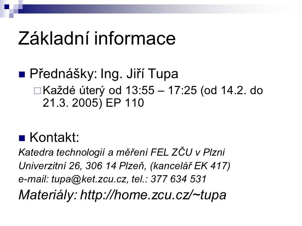 Základní informace Přednášky: Ing. Jiří Tupa  Každé úterý od 13:55 – 17:25 (od 14.2. do 21.3. 2005) EP 110 Kontakt: Katedra technologií a měření FEL