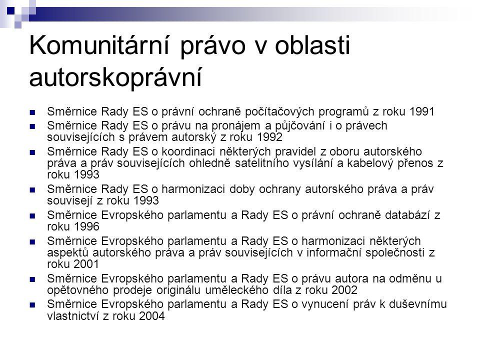 Komunitární právo v oblasti autorskoprávní Směrnice Rady ES o právní ochraně počítačových programů z roku 1991 Směrnice Rady ES o právu na pronájem a půjčování i o právech souvisejících s právem autorský z roku 1992 Směrnice Rady ES o koordinaci některých pravidel z oboru autorského práva a práv souvisejících ohledně satelitního vysílání a kabelový přenos z roku 1993 Směrnice Rady ES o harmonizaci doby ochrany autorského práva a práv souvisejí z roku 1993 Směrnice Evropského parlamentu a Rady ES o právní ochraně databází z roku 1996 Směrnice Evropského parlamentu a Rady ES o harmonizaci některých aspektů autorského práva a práv souvisejících v informační společnosti z roku 2001 Směrnice Evropského parlamentu a Rady ES o právu autora na odměnu u opětovného prodeje originálu uměleckého díla z roku 2002 Směrnice Evropského parlamentu a Rady ES o vynucení práv k duševnímu vlastnictví z roku 2004