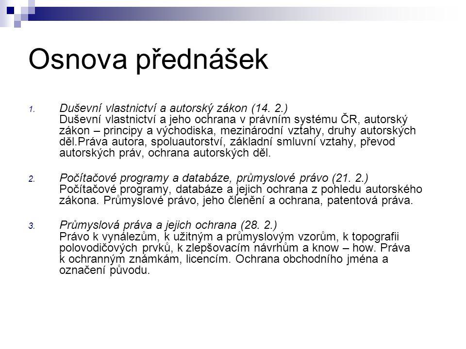 Osnova přednášek 1. Duševní vlastnictví a autorský zákon (14. 2.) Duševní vlastnictví a jeho ochrana v právním systému ČR, autorský zákon – principy a