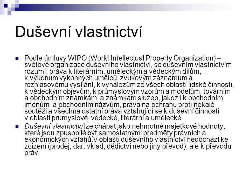 Duševní vlastnictví Podle úmluvy WIPO (World Intellectual Property Organization) – světové organizace duševního vlastnictví, se duševním vlastnictvím rozumí: práva k literárním, uměleckým a vědeckým dílům, k výkonům výkonných umělců, zvukovým záznamům a rozhlasovému vysílání, k vynálezům ze všech oblastí lidské činnosti, k vědeckým objevům, k průmyslovým vzorům a modelům, továrním a obchodním známkám, a známkám služeb, jakož i k obchodním jménům a obchodním názvům, práva na ochranu proti nekalé soutěži a všechna ostatní práva vztahující se k duševní činnosti v oblasti průmyslové, vědecké, literární a umělecké.