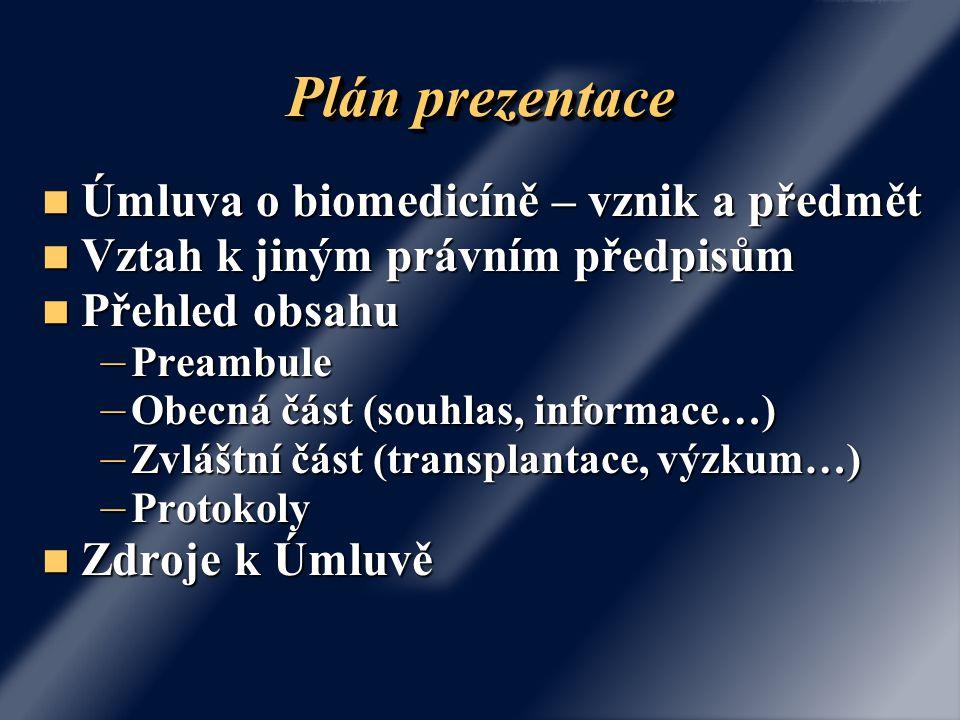 Plán prezentace Úmluva o biomedicíně – vznik a předmět Úmluva o biomedicíně – vznik a předmět Vztah k jiným právním předpisům Vztah k jiným právním předpisům Přehled obsahu Přehled obsahu – Preambule – Obecná část (souhlas, informace…) – Zvláštní část (transplantace, výzkum…) – Protokoly Zdroje k Úmluvě Zdroje k Úmluvě