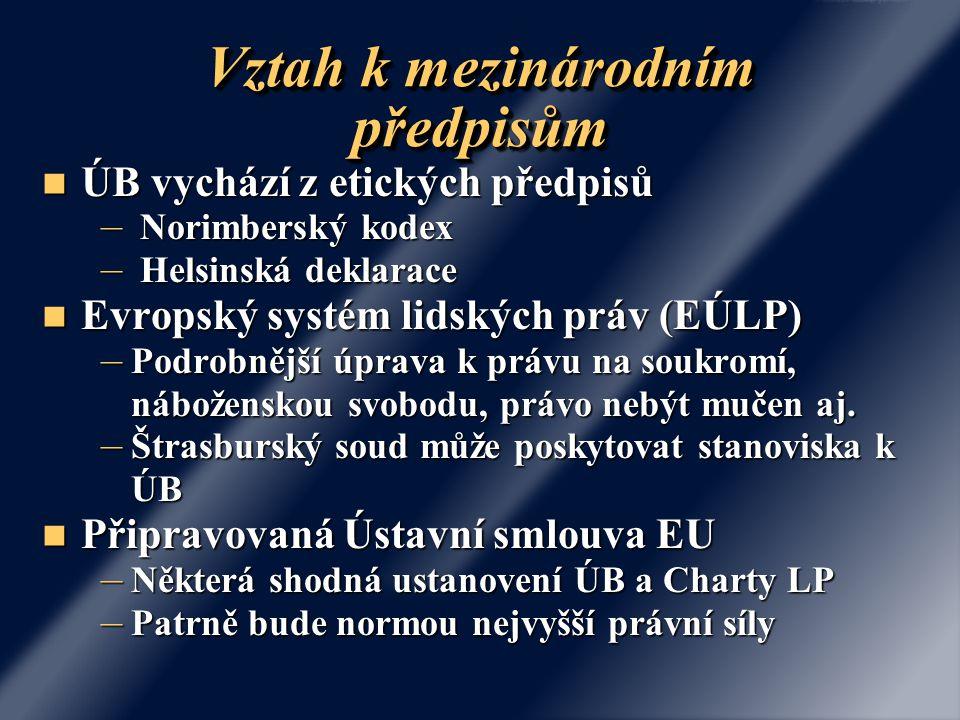 Vztah k mezinárodním předpisům ÚB vychází z etických předpisů ÚB vychází z etických předpisů – Norimberský kodex – Helsinská deklarace Evropský systém lidských práv (EÚLP) Evropský systém lidských práv (EÚLP) – Podrobnější úprava k právu na soukromí, náboženskou svobodu, právo nebýt mučen aj.