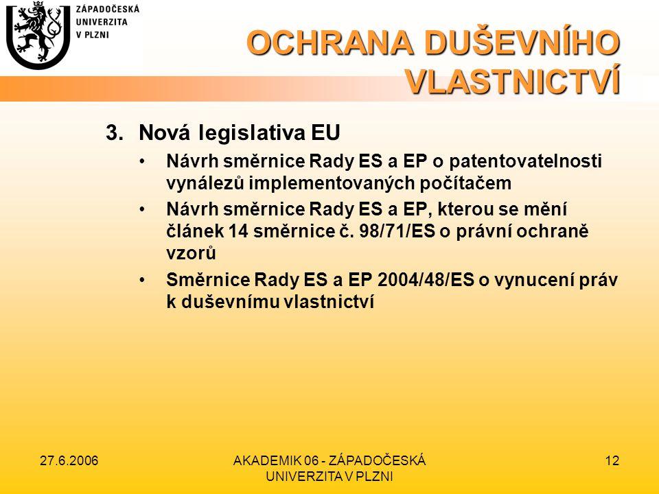 27.6.2006AKADEMIK 06 - ZÁPADOČESKÁ UNIVERZITA V PLZNI 12 OCHRANA DUŠEVNÍHO VLASTNICTVÍ 3.Nová legislativa EU Návrh směrnice Rady ES a EP o patentovate