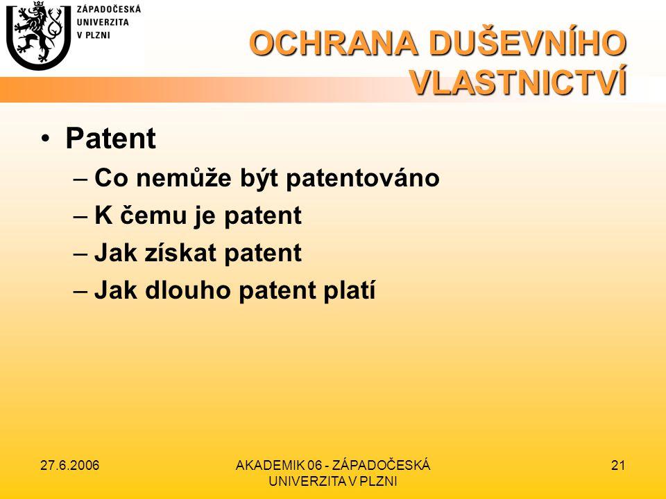 27.6.2006AKADEMIK 06 - ZÁPADOČESKÁ UNIVERZITA V PLZNI 21 OCHRANA DUŠEVNÍHO VLASTNICTVÍ Patent –Co nemůže být patentováno –K čemu je patent –Jak získat