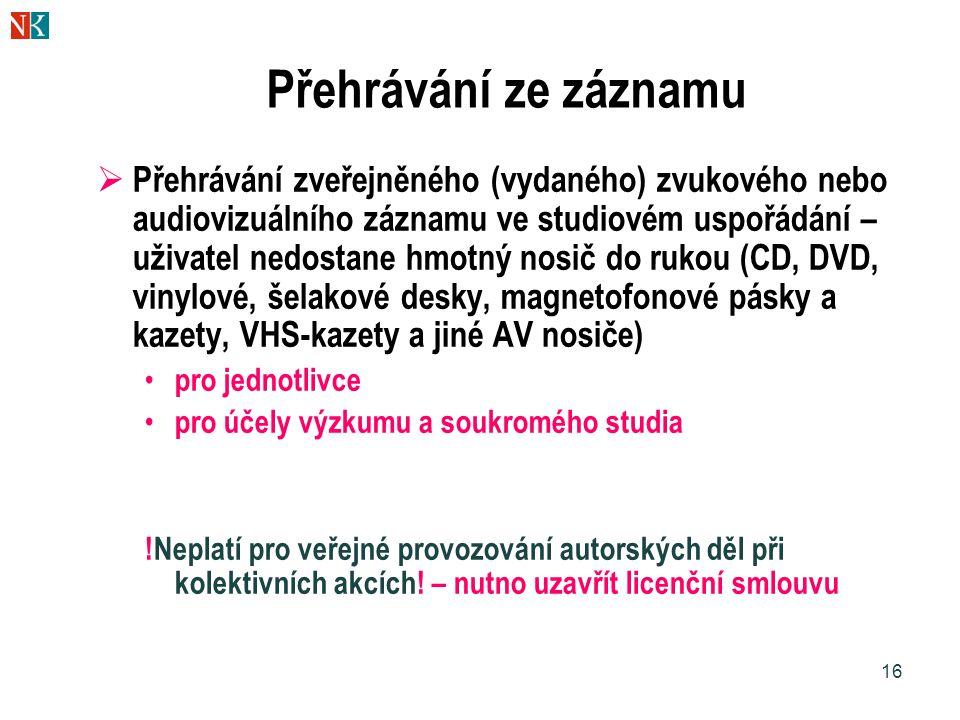 16 Přehrávání ze záznamu  Přehrávání zveřejněného (vydaného) zvukového nebo audiovizuálního záznamu ve studiovém uspořádání – uživatel nedostane hmotný nosič do rukou (CD, DVD, vinylové, šelakové desky, magnetofonové pásky a kazety, VHS-kazety a jiné AV nosiče) pro jednotlivce pro účely výzkumu a soukromého studia !Neplatí pro veřejné provozování autorských děl při kolektivních akcích.