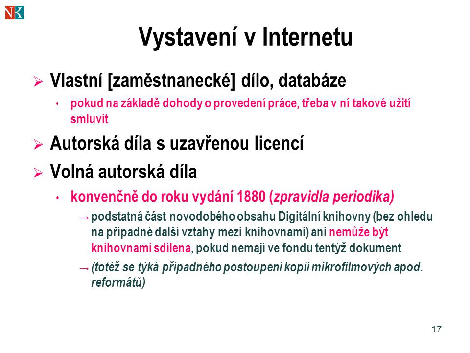 17 Vystavení v Internetu  Vlastní [zaměstnanecké] dílo, databáze pokud na základě dohody o provedení práce, třeba v ní takové užití smluvit  Autorsk