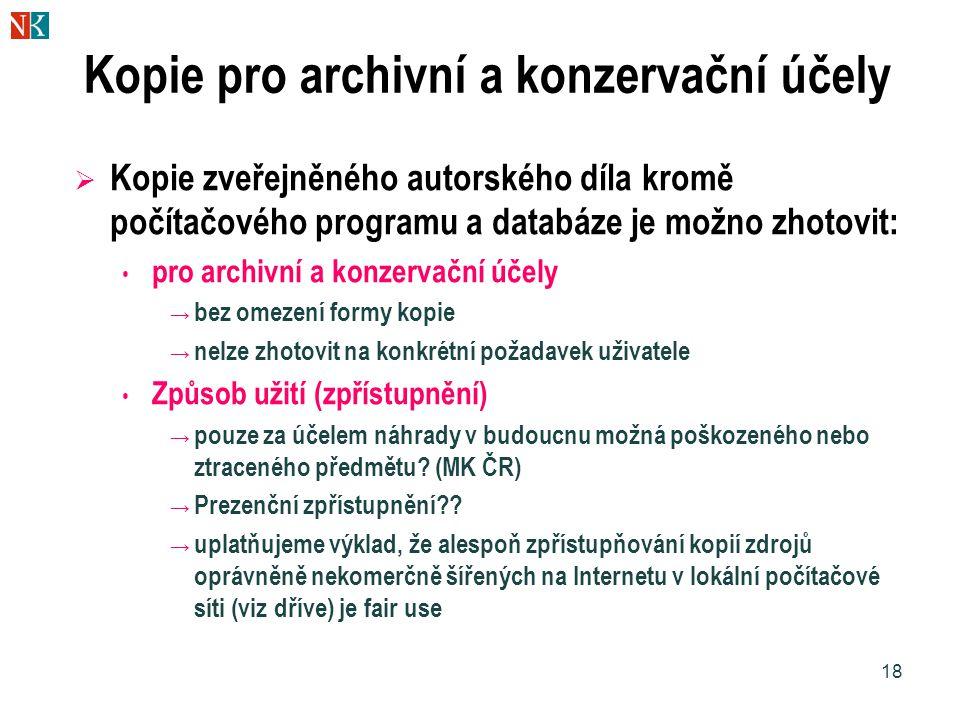 18 Kopie pro archivní a konzervační účely  Kopie zveřejněného autorského díla kromě počítačového programu a databáze je možno zhotovit: pro archivní a konzervační účely → bez omezení formy kopie → nelze zhotovit na konkrétní požadavek uživatele Způsob užití (zpřístupnění) → pouze za účelem náhrady v budoucnu možná poškozeného nebo ztraceného předmětu.