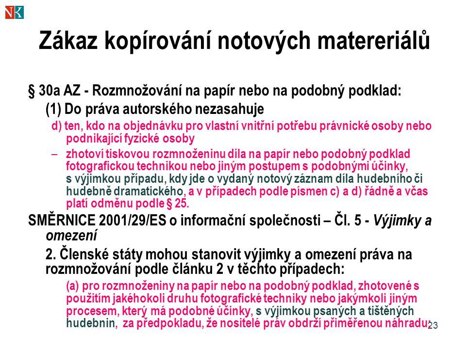 23 Zákaz kopírování notových matereriálů § 30a AZ - Rozmnožování na papír nebo na podobný podklad: (1) Do práva autorského nezasahuje d) ten, kdo na objednávku pro vlastní vnitřní potřebu právnické osoby nebo podnikající fyzické osoby – zhotoví tiskovou rozmnoženinu díla na papír nebo podobný podklad fotografickou technikou nebo jiným postupem s podobnými účinky, s výjimkou případu, kdy jde o vydaný notový záznam díla hudebního či hudebně dramatického, a v případech podle písmen c) a d) řádně a včas platí odměnu podle § 25.