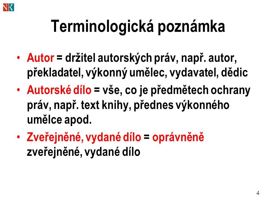 4 Terminologická poznámka Autor = držitel autorských práv, např. autor, překladatel, výkonný umělec, vydavatel, dědic Autorské dílo = vše, co je předm