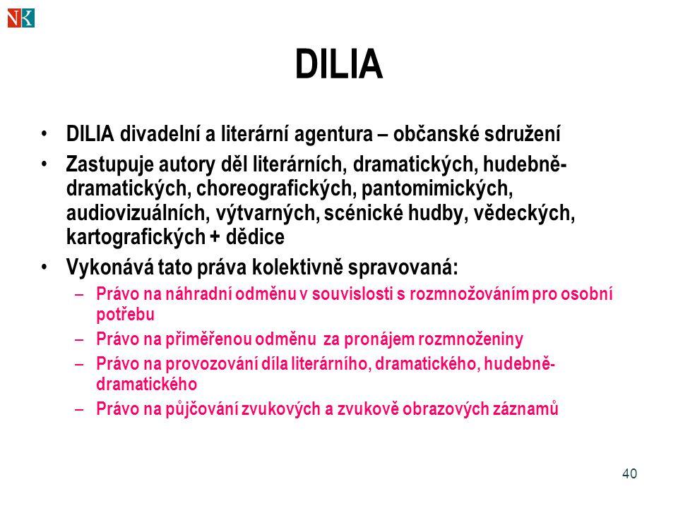 40 DILIA DILIA divadelní a literární agentura – občanské sdružení Zastupuje autory děl literárních, dramatických, hudebně- dramatických, choreografických, pantomimických, audiovizuálních, výtvarných, scénické hudby, vědeckých, kartografických + dědice Vykonává tato práva kolektivně spravovaná: – Právo na náhradní odměnu v souvislosti s rozmnožováním pro osobní potřebu – Právo na přiměřenou odměnu za pronájem rozmnoženiny – Právo na provozování díla literárního, dramatického, hudebně- dramatického – Právo na půjčování zvukových a zvukově obrazových záznamů