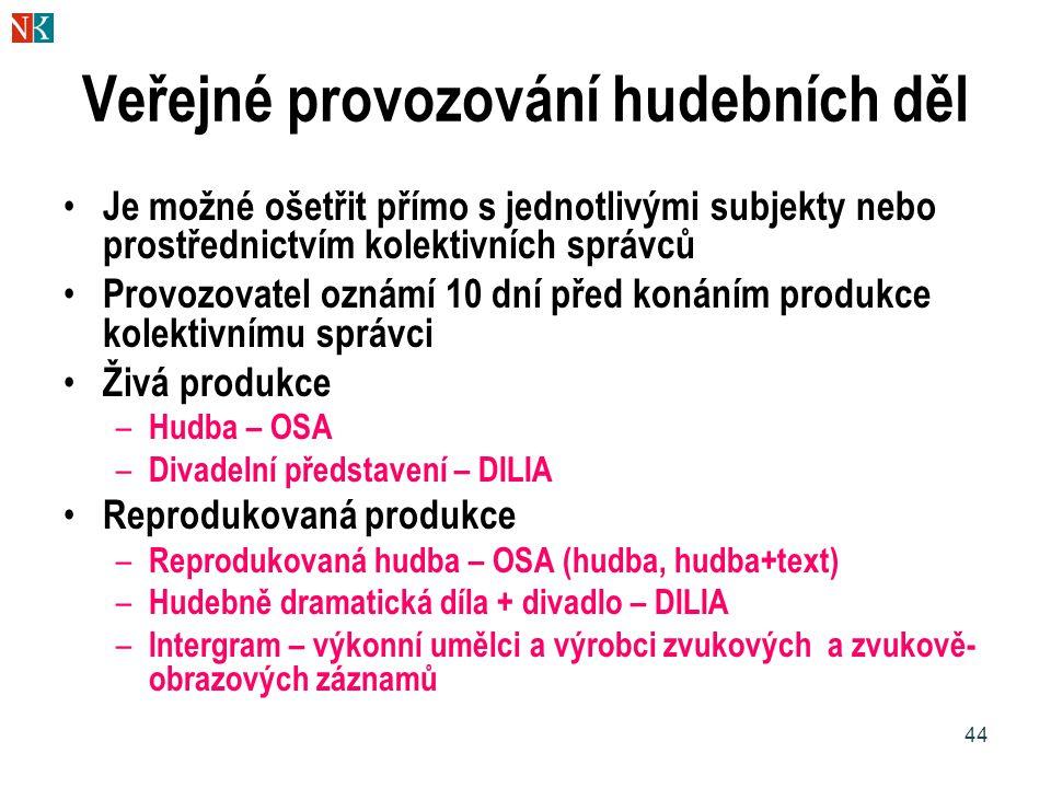 44 Veřejné provozování hudebních děl Je možné ošetřit přímo s jednotlivými subjekty nebo prostřednictvím kolektivních správců Provozovatel oznámí 10 dní před konáním produkce kolektivnímu správci Živá produkce – Hudba – OSA – Divadelní představení – DILIA Reprodukovaná produkce – Reprodukovaná hudba – OSA (hudba, hudba+text) – Hudebně dramatická díla + divadlo – DILIA – Intergram – výkonní umělci a výrobci zvukových a zvukově- obrazových záznamů
