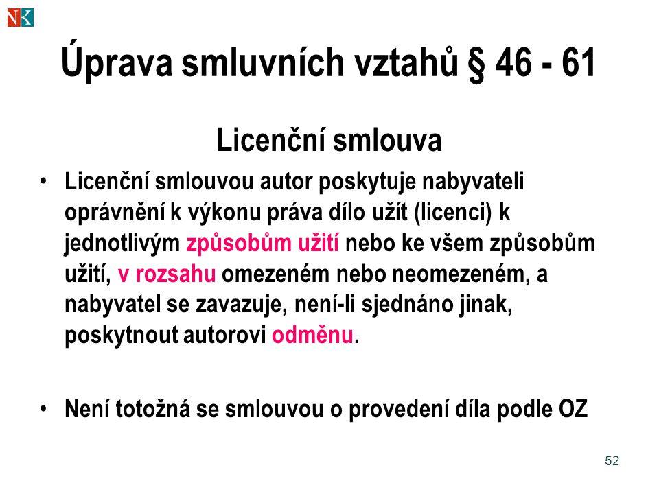 52 Úprava smluvních vztahů § 46 - 61 Licenční smlouva Licenční smlouvou autor poskytuje nabyvateli oprávnění k výkonu práva dílo užít (licenci) k jedn