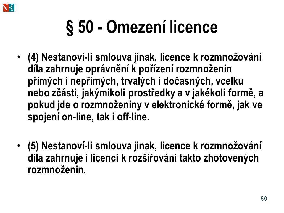59 § 50 - Omezení licence (4) Nestanoví-li smlouva jinak, licence k rozmnožování díla zahrnuje oprávnění k pořízení rozmnoženin přímých i nepřímých, trvalých i dočasných, vcelku nebo zčásti, jakýmikoli prostředky a v jakékoli formě, a pokud jde o rozmnoženiny v elektronické formě, jak ve spojení on-line, tak i off-line.