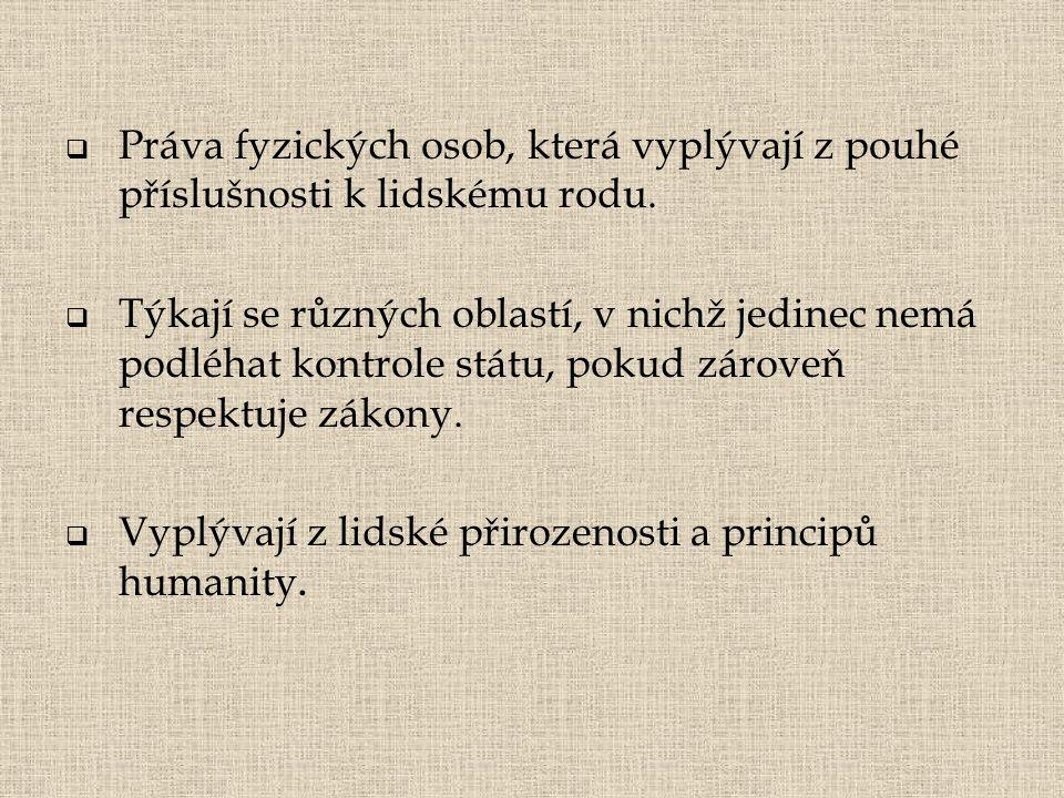  Práva fyzických osob, která vyplývají z pouhé příslušnosti k lidskému rodu.  Týkají se různých oblastí, v nichž jedinec nemá podléhat kontrole stát