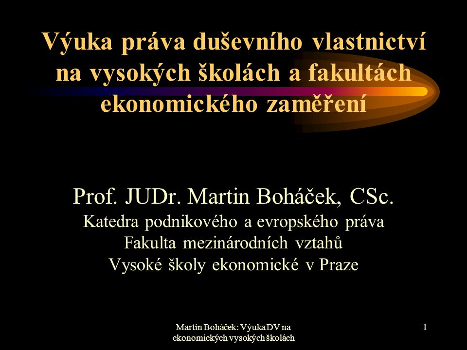 Martin Boháček: Výuka DV na ekonomických vysokých školách 1 Výuka práva duševního vlastnictví na vysokých školách a fakultách ekonomického zaměření Pr