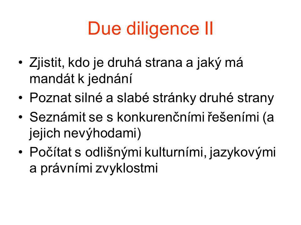 Due diligence II Zjistit, kdo je druhá strana a jaký má mandát k jednání Poznat silné a slabé stránky druhé strany Seznámit se s konkurenčními řešeními (a jejich nevýhodami) Počítat s odlišnými kulturními, jazykovými a právními zvyklostmi