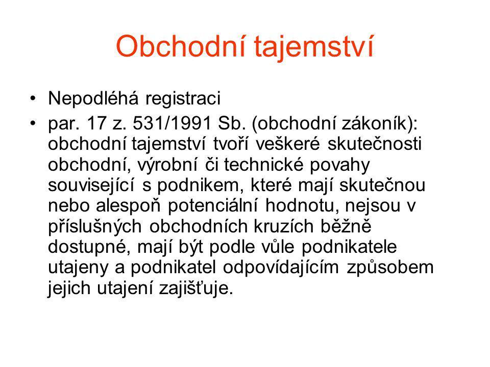 Obchodní tajemství Nepodléhá registraci par. 17 z. 531/1991 Sb. (obchodní zákoník): obchodní tajemství tvoří veškeré skutečnosti obchodní, výrobní či