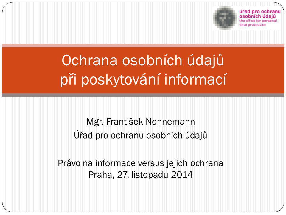 Mgr. František Nonnemann Úřad pro ochranu osobních údajů Právo na informace versus jejich ochrana Praha, 27. listopadu 2014 Ochrana osobních údajů při