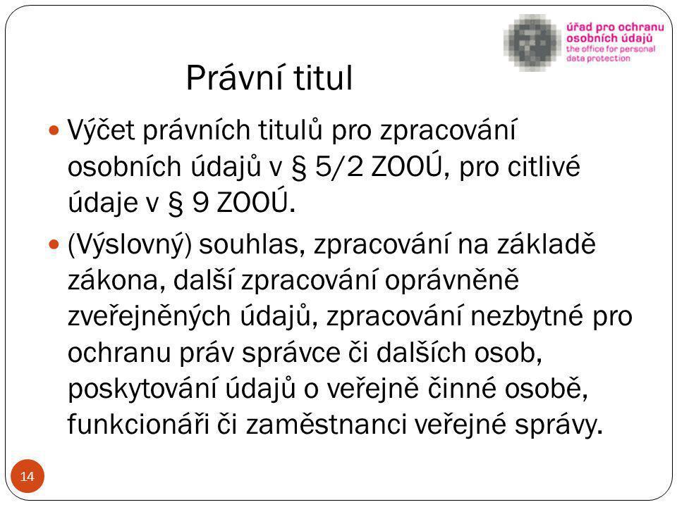 Právní titul Výčet právních titulů pro zpracování osobních údajů v § 5/2 ZOOÚ, pro citlivé údaje v § 9 ZOOÚ. (Výslovný) souhlas, zpracování na základě