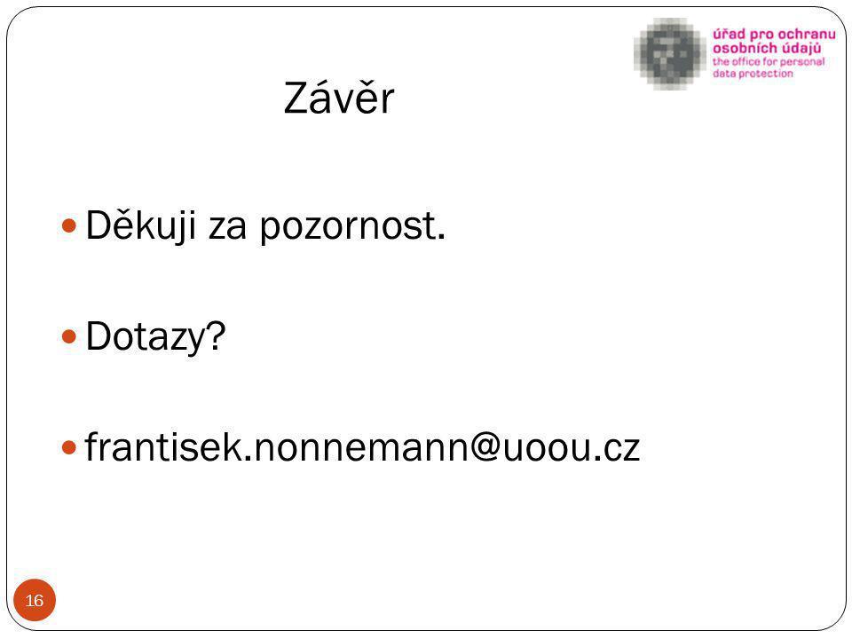 Závěr Děkuji za pozornost. Dotazy? frantisek.nonnemann@uoou.cz 16
